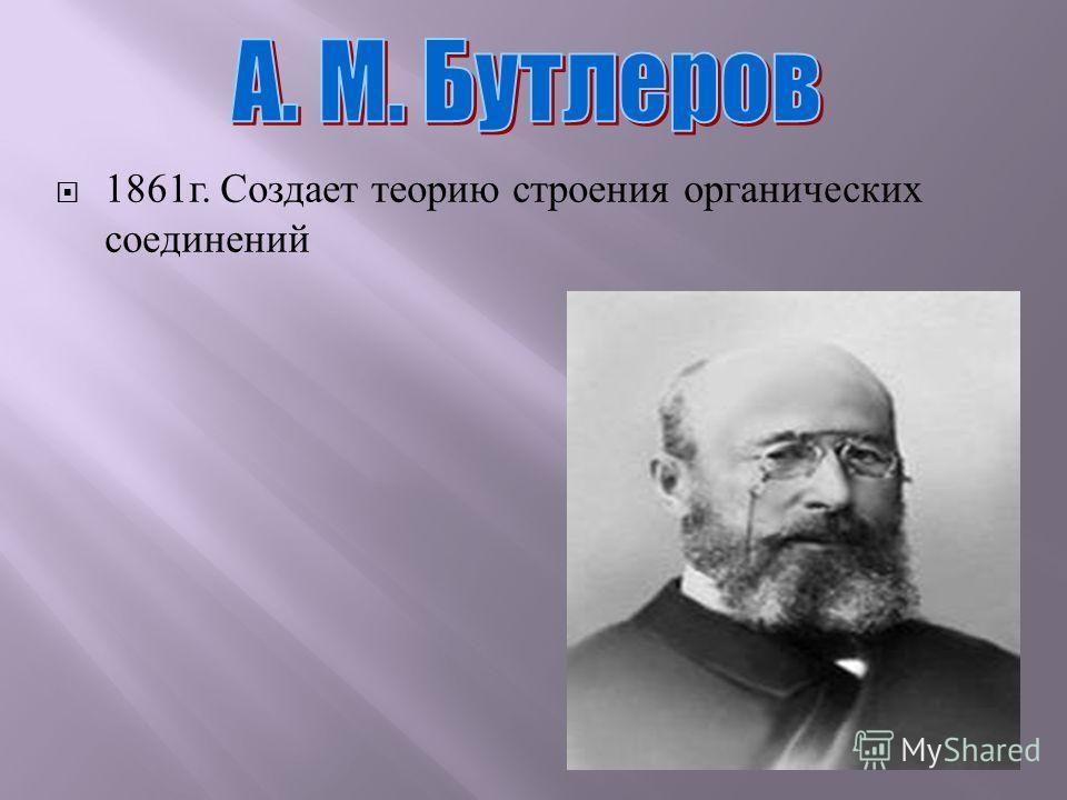 1861 г. Создает теорию строения органических соединений