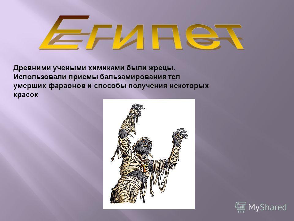 Древними учеными химиками были жрецы. Использовали приемы бальзамирования тел умерших фараонов и способы получения некоторых красок