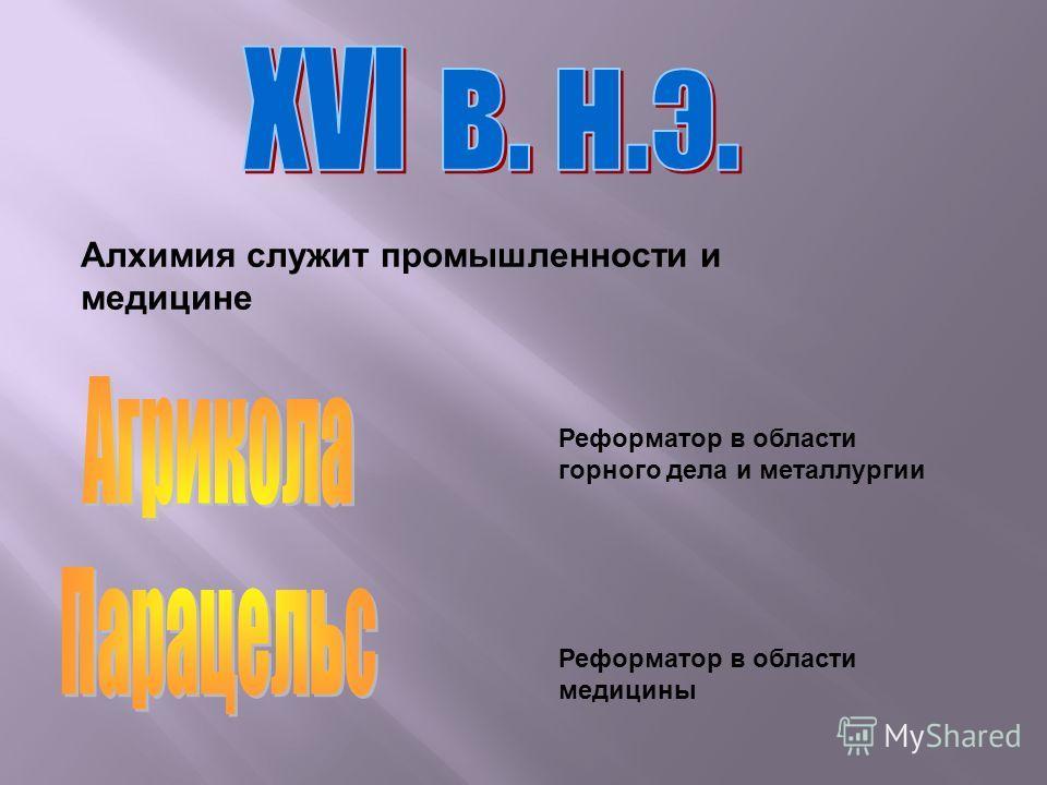 Реформатор в области горного дела и металлургии Реформатор в области медицины Алхимия служит промышленности и медицине