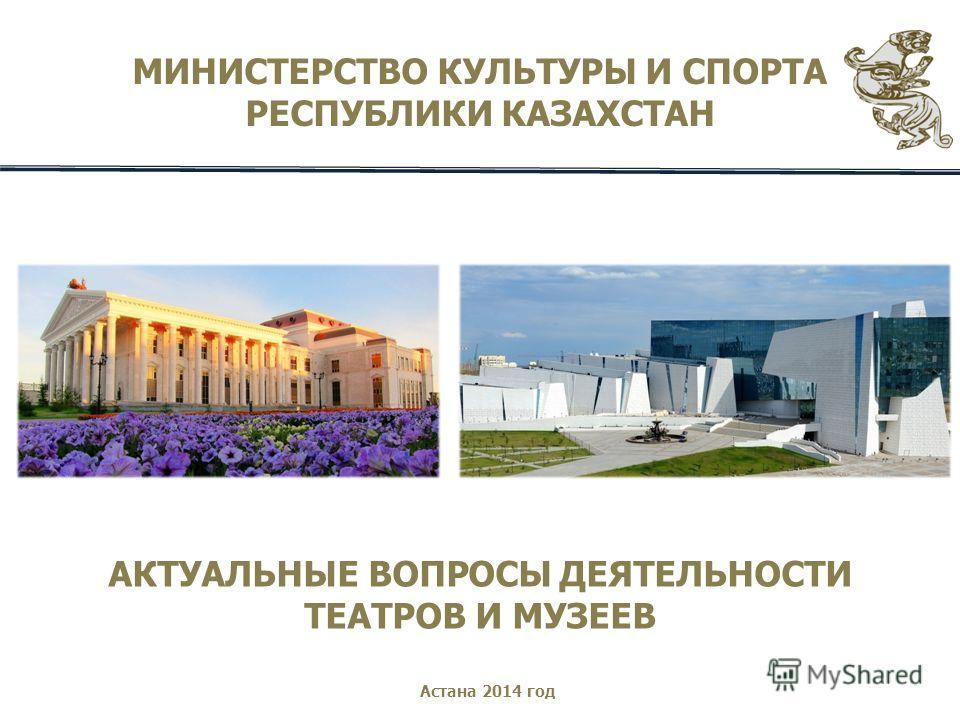 МИНИСТЕРСТВО КУЛЬТУРЫ И СПОРТА РЕСПУБЛИКИ КАЗАХСТАН АКТУАЛЬНЫЕ ВОПРОСЫ ДЕЯТЕЛЬНОСТИ ТЕАТРОВ И МУЗЕЕВ Астана 2014 год
