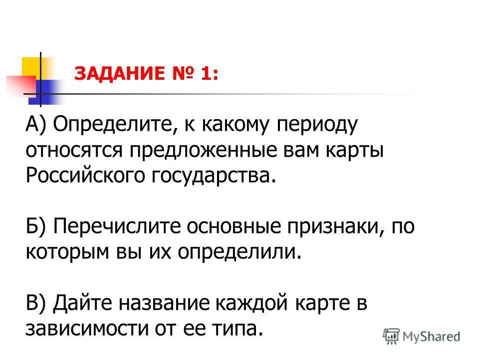 ЗАДАНИЕ 1: А) Определите, к какому периоду относятся предложенные вам карты Российского государства. Б) Перечислите основные признаки, по которым вы их определили. В) Дайте название каждой карте в зависимости от ее типа.