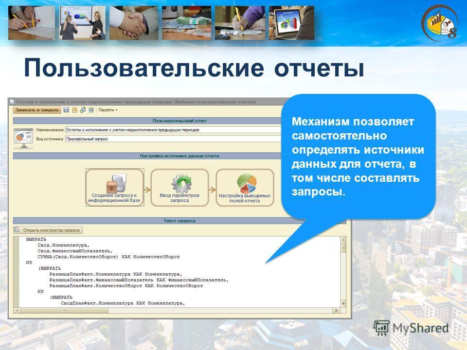 Пользовательские отчеты Механизм позволяет самостоятельно определять источники данных для отчета, в том числе составлять запросы.