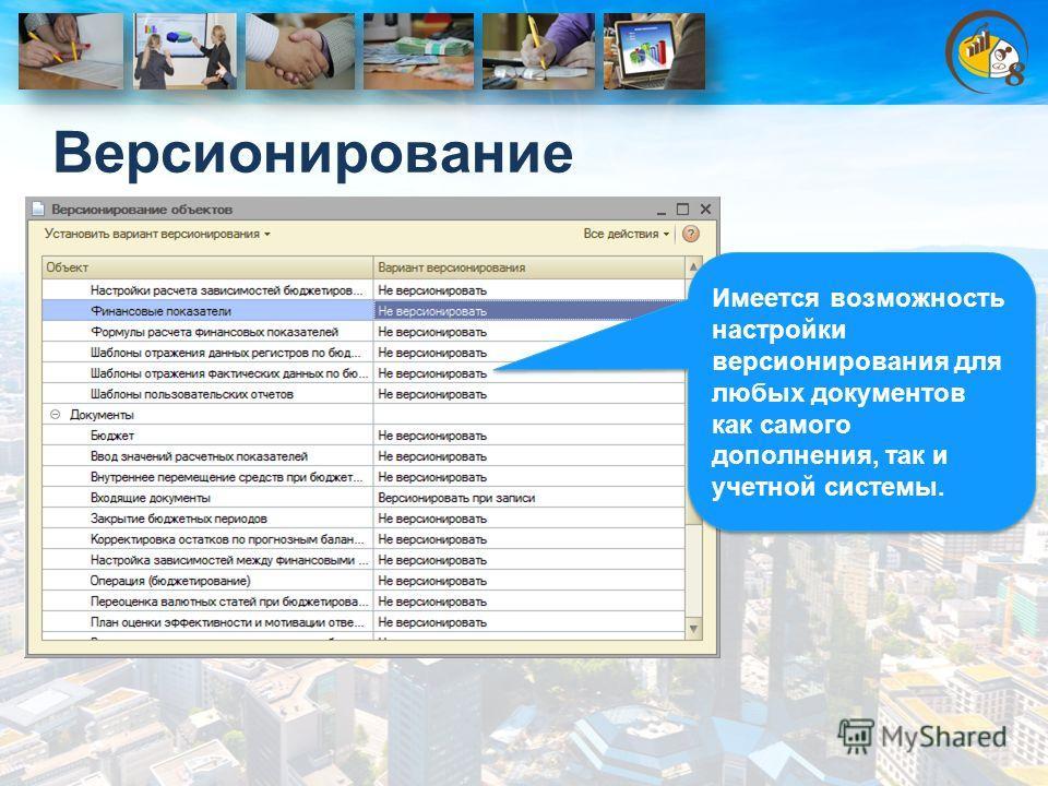 Версионирование Имеется возможность настройки версионирования для любых документов как самого дополнения, так и учетной системы.
