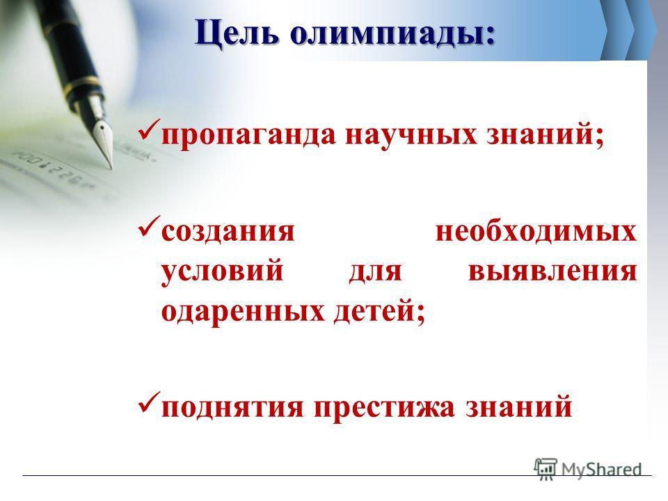 Цель олимпиады: пропаганда научных знаний; создания необходимых условий для выявления одаренных детей; поднятия престижа знаний