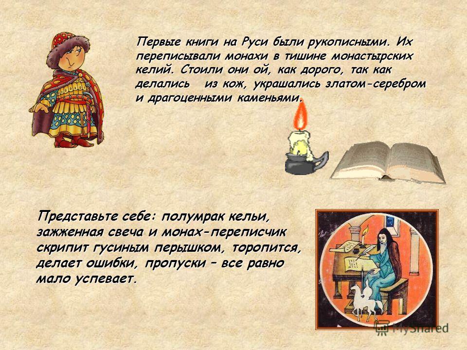 Представьте себе: полумрак кельи, зажженная свеча и монах-переписчик скрипит гусиным перышком, торопится, делает ошибки, пропуски – все равно мало успевает. Первые книги на Руси были рукописными. Их переписывали монахи в тишине монастырских келий. Ст