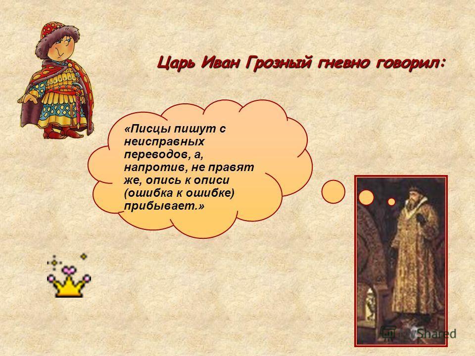 Царь Иван Грозный гневно говорил: «Писцы пишут с неисправных переводов, а, напротив, не правят же, опись к описи (ошибка к ошибке) прибывает.»