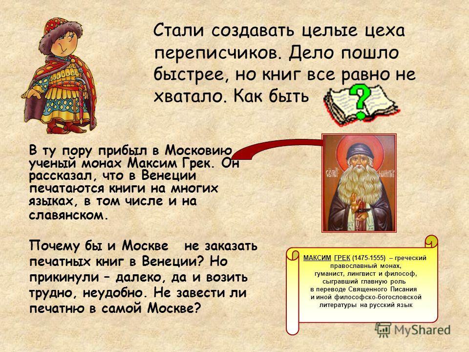 Стали создавать целые цеха переписчиков. Дело пошло быстрее, но книг все равно не хватало. Как быть В ту пору прибыл в Московию ученый монах Максим Грек. Он рассказал, что в Венеции печатаются книги на многих языках, в том числе и на славянском. МАКС