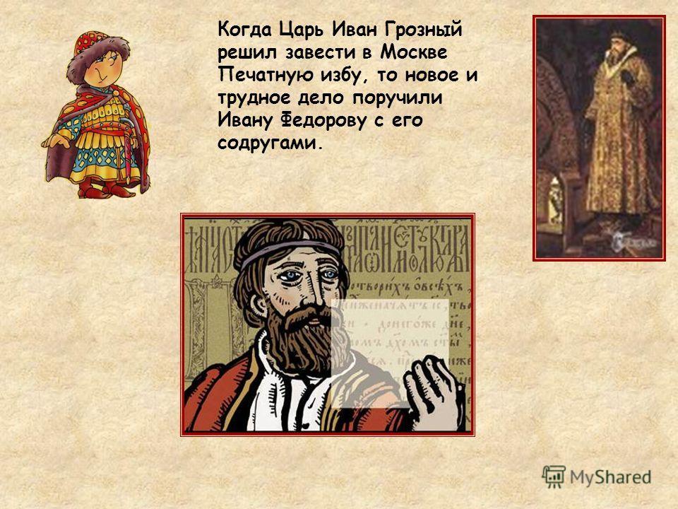 Когда Царь Иван Грозный решил завести в Москве Печатную избу, то новое и трудное дело поручили Ивану Федорову с его подругами.