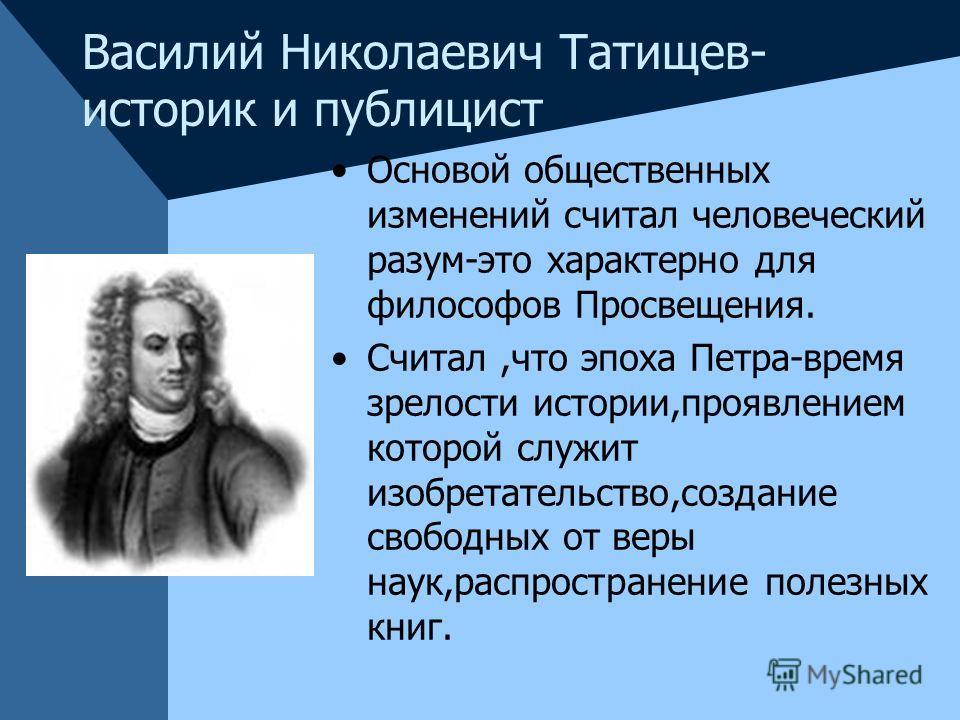 Василий Николаевич Татищев- историк и публицист Основой общественных изменений считал человеческий разум-это характерно для философов Просвещения. Считал,что эпоха Петра-время зрелости истории,проявлением которой служит изобретательство,создание своб