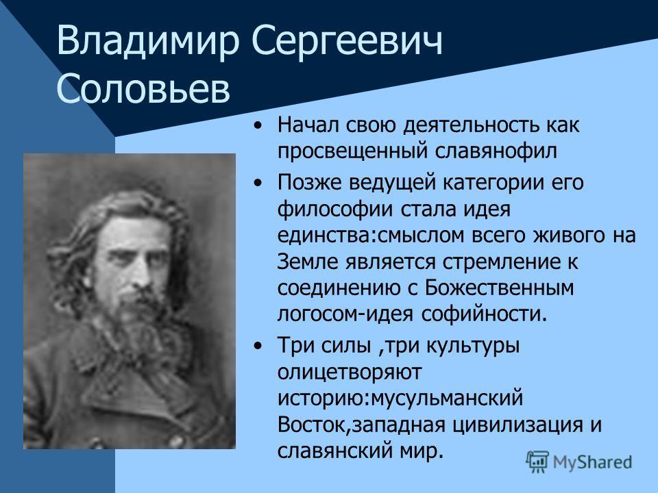 Владимир Сергеевич Соловьев Начал свою деятельность как просвещенный славянофил Позже ведущей категории его философии стала идея единства:смыслом всего живого на Земле является стремление к соединению с Божественным логосом-идея софийности. Три силы,