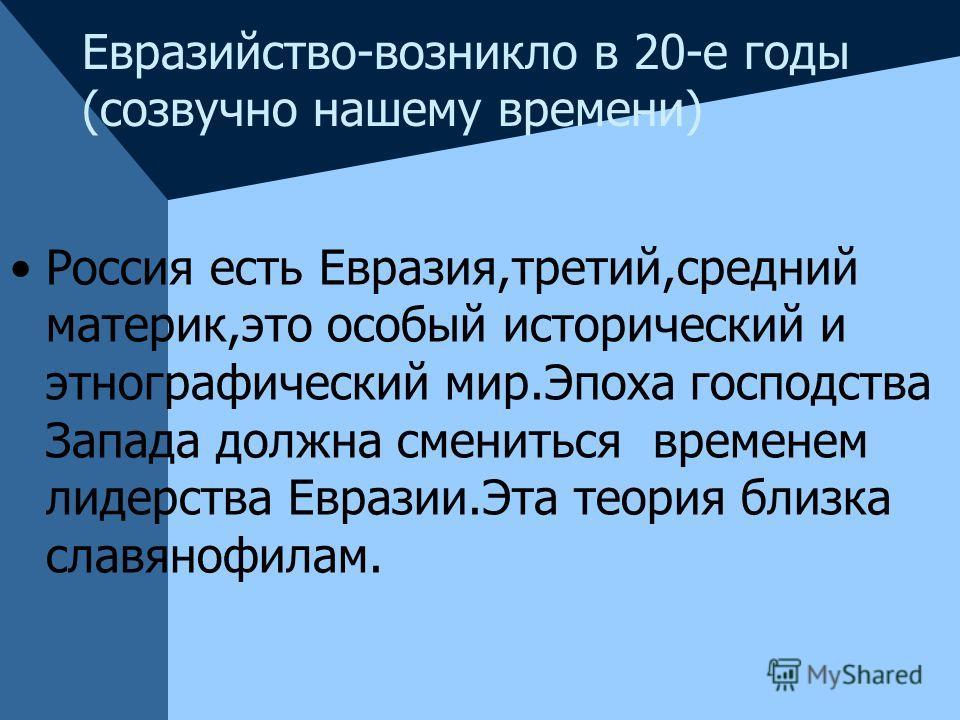 Евразийство-возникло в 20-е годы (созвучно нашему времени) Россия есть Евразия,третий,средний материк,это особый исторический и этнографический мир.Эпоха господства Запада должна смениться временем лидерства Евразии.Эта теория близка славянофилам.