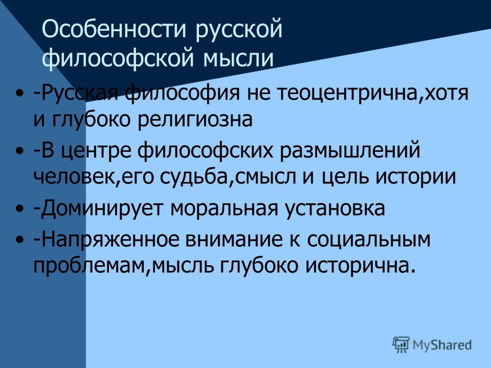 Особенности русской философской мысли -Русская философия не теоцентрична,хотя и глубоко религиозна -В центре философских размышлений человек,его судьба,смысл и цель истории -Доминирует моральная установка -Напряженное внимание к социальным проблемам,