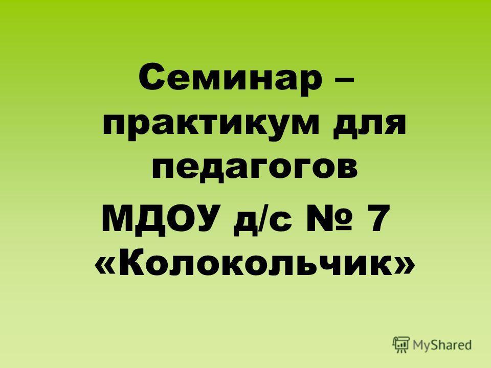 Семинар – практикум для педагогов МДОУ д/с 7 «Колокольчик»