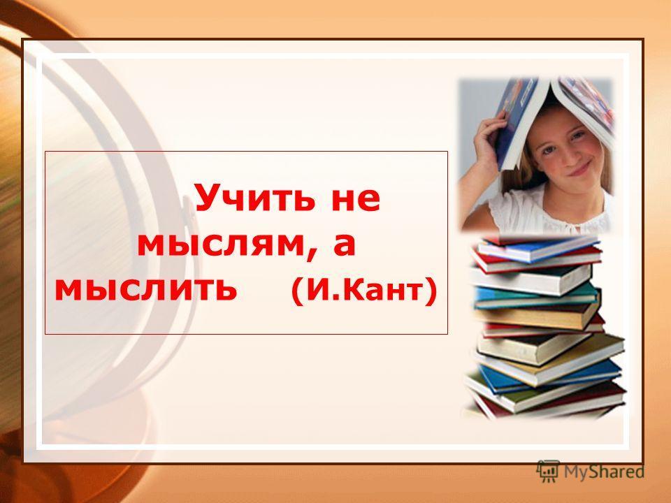 Учить не мыслям, а мыслить (И.Кант)