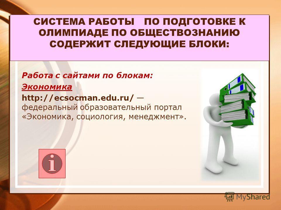 СИСТЕМА РАБОТЫ ПО ПОДГОТОВКЕ К ОЛИМПИАДЕ ПО ОБЩЕСТВОЗНАНИЮ СОДЕРЖИТ СЛЕДУЮЩИЕ БЛОКИ: Работа с сайтами по блокам: Экономика http://ecsocman.edu.ru/ федеральный образовательный портал «Экономика, социология, менеджмент».