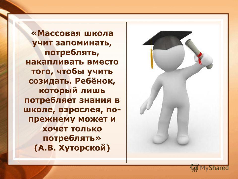 «Массовая школа учит запоминать, потреблять, накапливать вместо того, чтобы учить созидать. Ребёнок, который лишь потребляет знания в школе, взрослея, по- прежнему может и хочет только потреблять» (А.В. Хуторской)