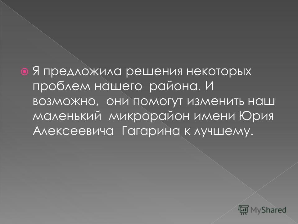 Я предложила решения некоторых проблем нашего района. И возможно, они помогут изменить наш маленький микрорайон имени Юрия Алексеевича Гагарина к лучшему.