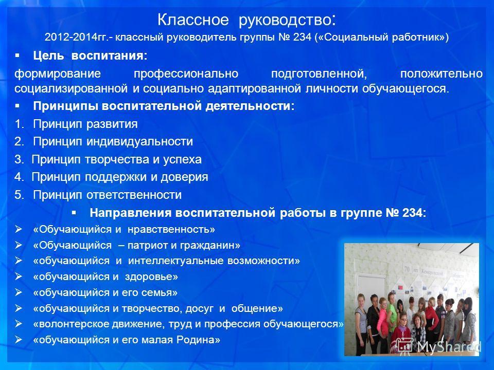Классное руководство : 2012-2014 гг.- классный руководитель группы 234 («Социальный работник») Цель воспитания: формирование профессионально подготовленной, положительно социализированной и социально адаптированной личности обучающегося. Принципы вос