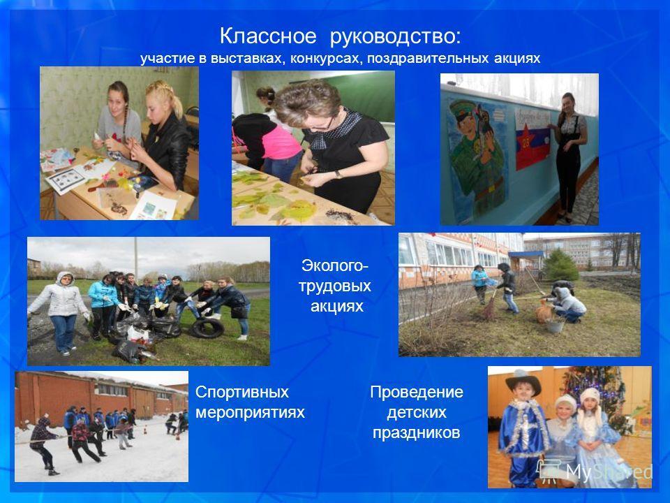 Классное руководство: участие в выставках, конкурсах, поздравительных акциях Эколого- трудовых акциях Спортивных мероприятиях Проведение детских праздников