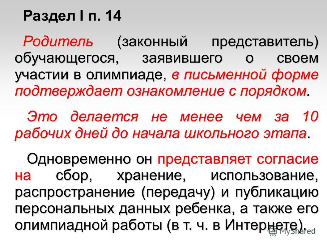 Раздел I п. 14 Раздел I п. 14 Родитель (законный представитель) обучающегося, заявившего о своем участии в олимпиаде, в письменной форме подтверждает ознакомление с порядком. Родитель (законный представитель) обучающегося, заявившего о своем участии