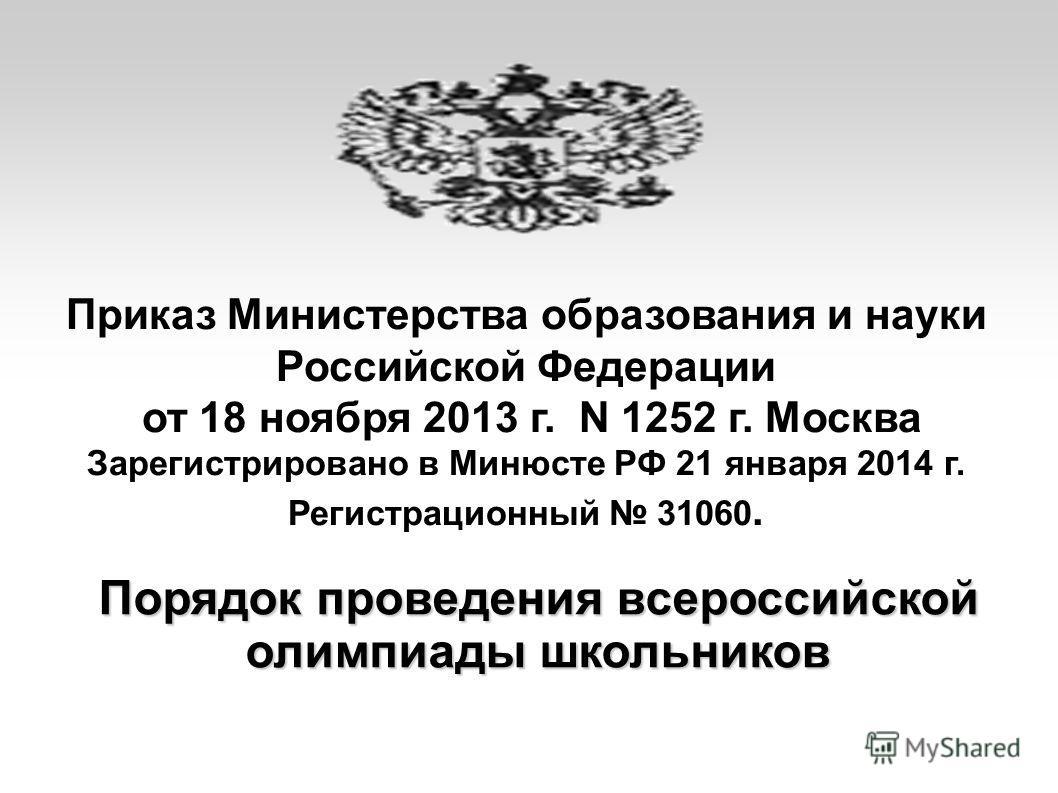 Приказ Министерства образования и науки Российской Федерации от 18 ноября 2013 г. N 1252 г. Москва Зарегистрировано в Минюсте РФ 21 января 2014 г. Регистрационный 31060. Порядок проведения всероссийской олимпиады школьников