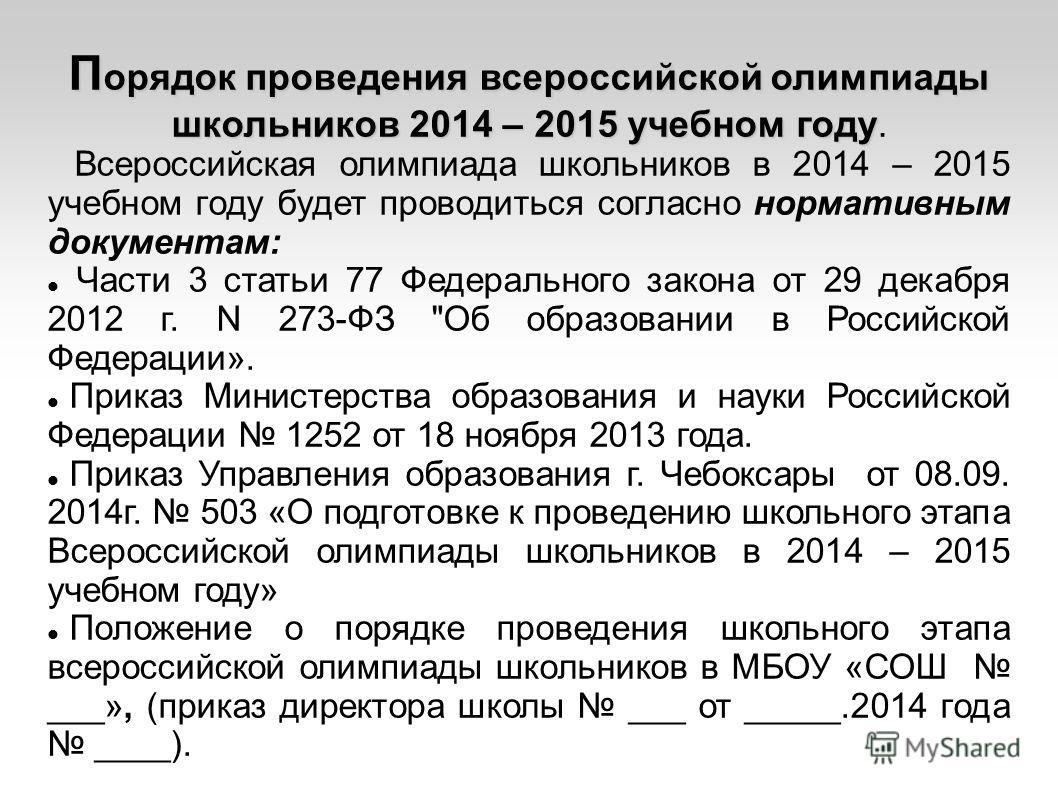 П орядок проведения всероссийской олимпиады школьников 2014 – 2015 учебном году П орядок проведения всероссийской олимпиады школьников 2014 – 2015 учебном году. Всероссийская олимпиада школьников в 2014 – 2015 учебном году будет проводиться согласно