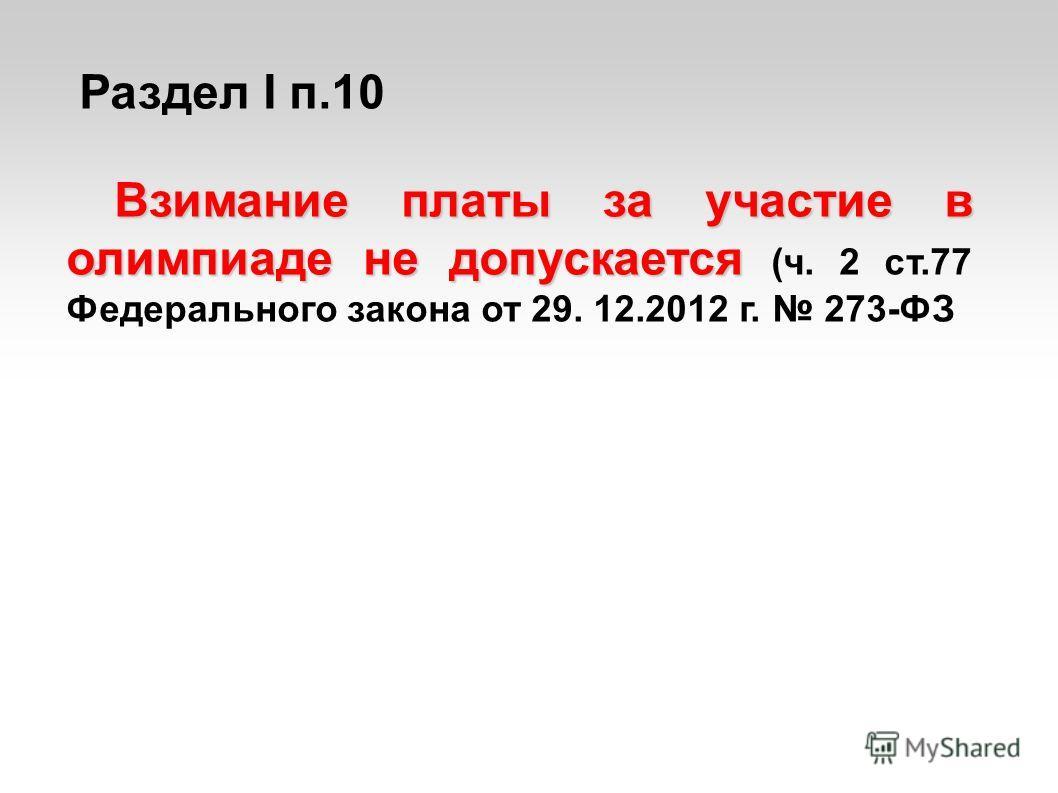 Раздел I п.10 Взимание платы за участие в олимпиаде не допускается Взимание платы за участие в олимпиаде не допускается (ч. 2 ст.77 Федерального закона от 29. 12.2012 г. 273-ФЗ
