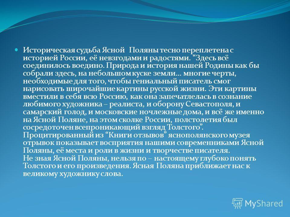 Историческая судьба Ясной Поляны тесно переплетена с историей России, её невзгодами и радостями. Здесь всё соединилось воедино. Природа и история нашей Родины как бы собрали здесь, на небольшом куске земли… многие черты, необходимые для того, чтобы г