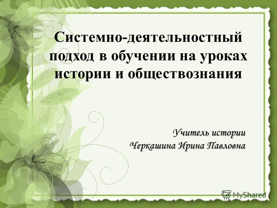 http://linda6035.ucoz.ru/ Учитель истории Черкашина Ирина Павловна Системно-деятельностный подход в обучении на уроках истории и обществознания