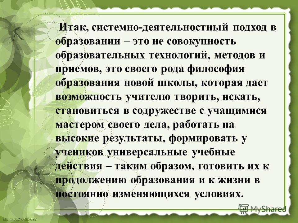 http://linda6035.ucoz.ru/ Итак, системно-деятельностный подход в образовании – это не совокупность образовательных технологий, методов и приемов, это своего рода философия образования новой школы, которая дает возможность учителю творить, искать, ста