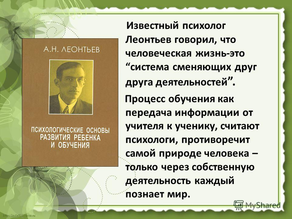 http://linda6035.ucoz.ru/ Известный психолог Леонтьев говорил, что человеческая жизнь-это система сменяющих друг друга деятельностей. Процесс обучения как передача информации от учителя к ученику, считают психологи, противоречит самой природе человек