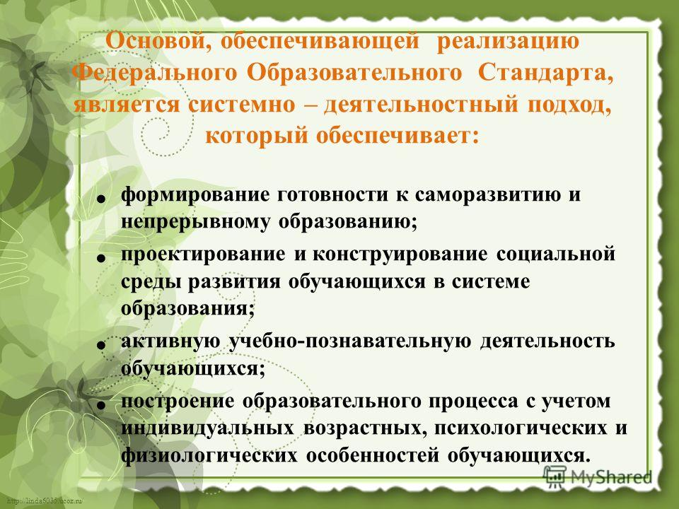 http://linda6035.ucoz.ru/ Основой, обеспечивающей реализацию Федерального Образовательного Стандарта, является системно – деятельностный подход, который обеспечивает: формирование готовности к саморазвитию и непрерывному образованию; проектирование и
