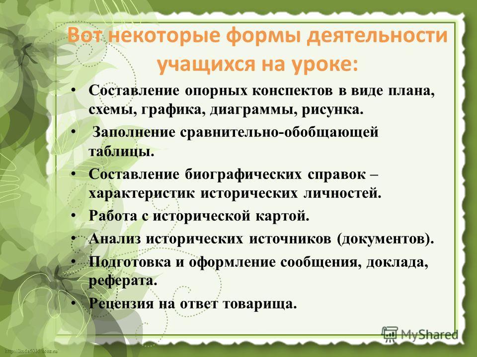http://linda6035.ucoz.ru/ Вот некоторые формы деятельности учащихся на уроке: Составление опорных конспектов в виде плана, схемы, графика, диаграммы, рисунка. Заполнение сравнительно-обобщающей таблицы. Составление биографических справок – характерис