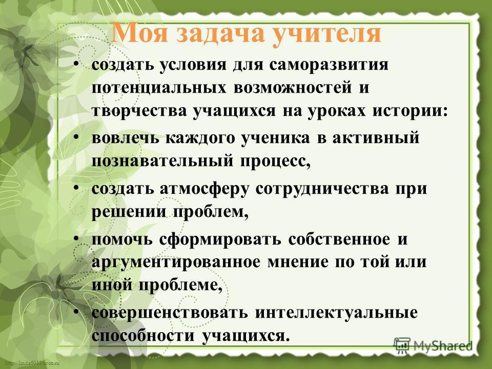 http://linda6035.ucoz.ru/ Моя задача учителя создать условия для саморазвития потенциальных возможностей и творчества учащихся на уроках истории: вовлечь каждого ученика в активный познавательный процесс, создать атмосферу сотрудничества при решении