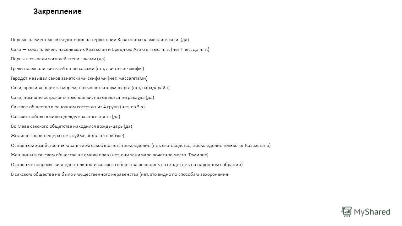 Закрепление Первые племенные объединения на территории Казахстана назывались саки. (да) Саки союз племен, населявших Казахстан и Среднюю Азию в I тыс. н. э. (нет I тыс. до н. э.) Персы называли жителей степи саками (да) Греки называли жителей степи с