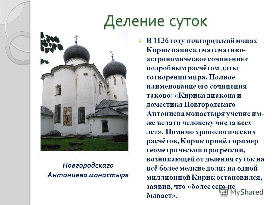 Деление суток Новгородскаго Антониева монастыря В 1136 году новгородский монах Кирик написал математико- астрономическое сочинение с подробным расчётом даты сотворения мира. Полное наименование его сочинения таково: «Кирика диакона и доместика Новгор