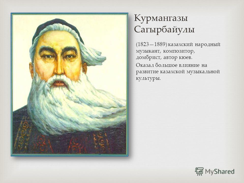 Курмангазы Сагырбайулы (18231889) казахский народный музыкант, композитор, домбрист, автор клюев. Оказал большое влияние на развитие казахской музыкальной культуры.