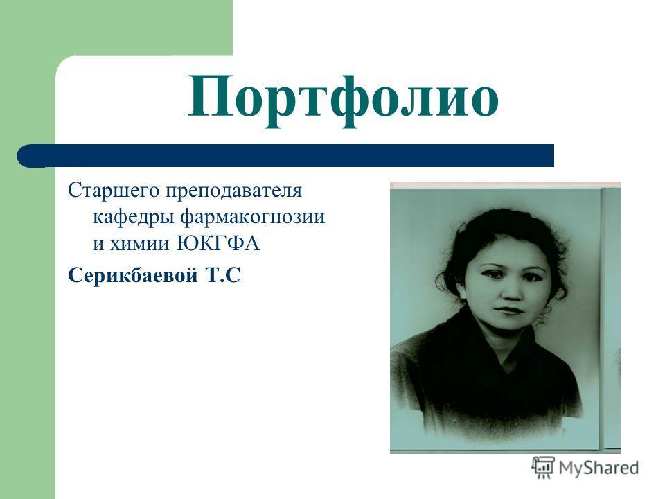 Портфолио Старшего преподавателя кафедры фармакогнозии и химии ЮКГФА Серикбаевой Т.С
