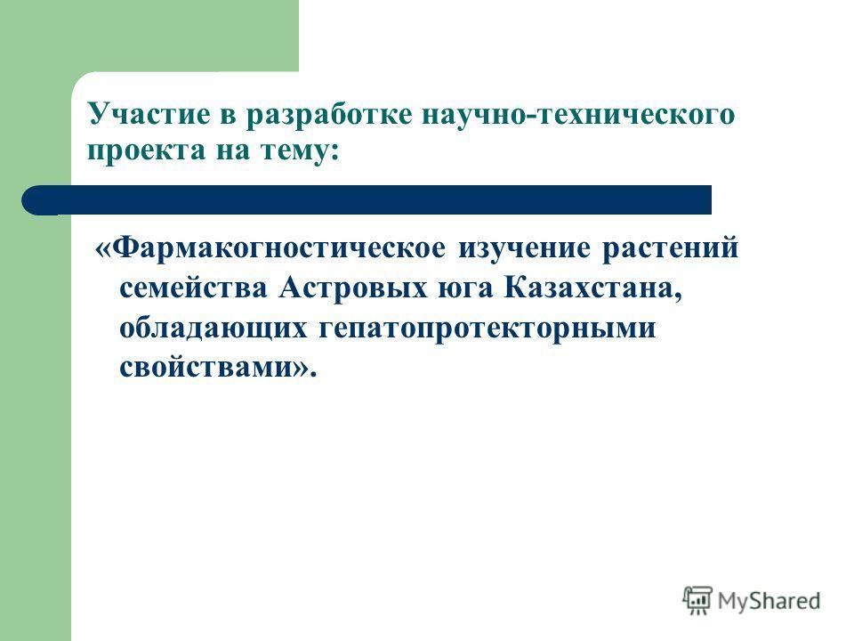 Участие в разработке научно-технического проекта на тему: «Фармакогностическое изучение растений семейства Астровых юга Казахстана, обладающих гепатопротекторными свойствами».