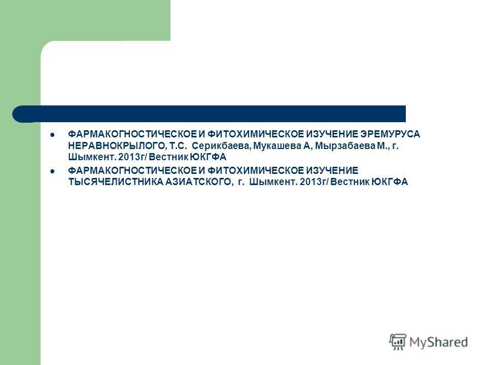 ФАРМАКОГНОСТИЧЕСКОЕ И ФИТОХИМИЧЕСКОЕ ИЗУЧЕНИЕ ЭРЕМУРУСА НЕРАВНОКРЫЛОГО, Т.С. Серикбаева, Мукашева А, Мырзабаева М., г. Шымкент. 2013 г/ Вестник ЮКГФА ФАРМАКОГНОСТИЧЕСКОЕ И ФИТОХИМИЧЕСКОЕ ИЗУЧЕНИЕ ТЫСЯЧЕЛИСТНИКА АЗИАТСКОГО, г. Шымкент. 2013 г/ Вестник