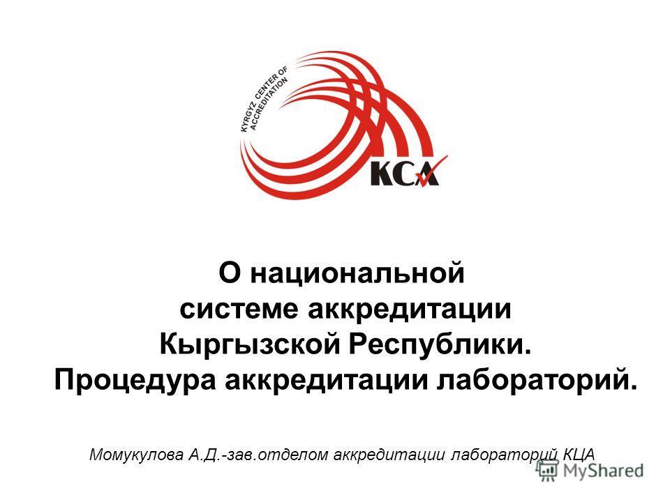 Момукулова А.Д.-зав.отделом аккредитации лабораторий КЦА О национальной системе аккредитации Кыргызской Республики. Процедура аккредитации лабораторий.