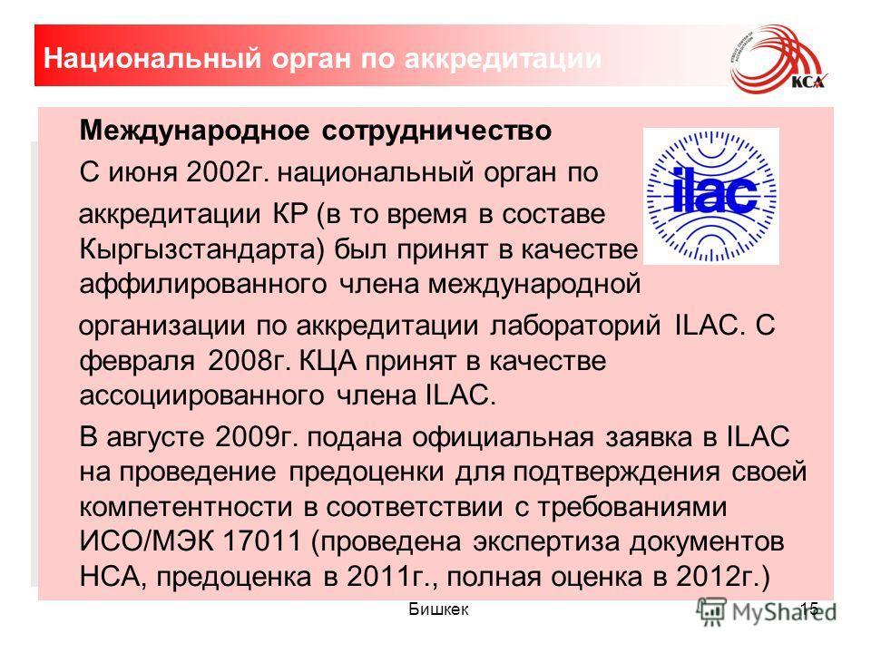 15 Национальный орган по аккредитации Международное сотрудничество С июня 2002 г. национальный орган по аккредитации КР (в то время в составе Кыргызстандарта) был принят в качестве аффилиированного члена международной организации по аккредитации лабо