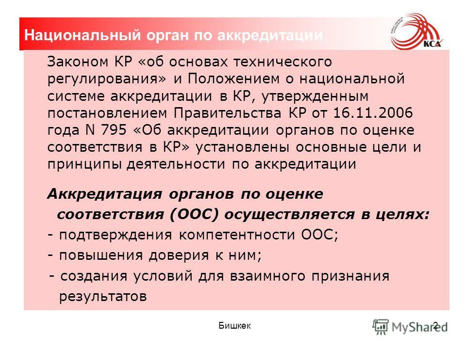 Бишкек 2 Национальный орган по аккредитации Законом КР «об основах технического регулирования» и Положением о национальной системе аккредитации в КР, утвержденным постановлением Правительства КР от 16.11.2006 года N 795 «Об аккредитации органов по оц