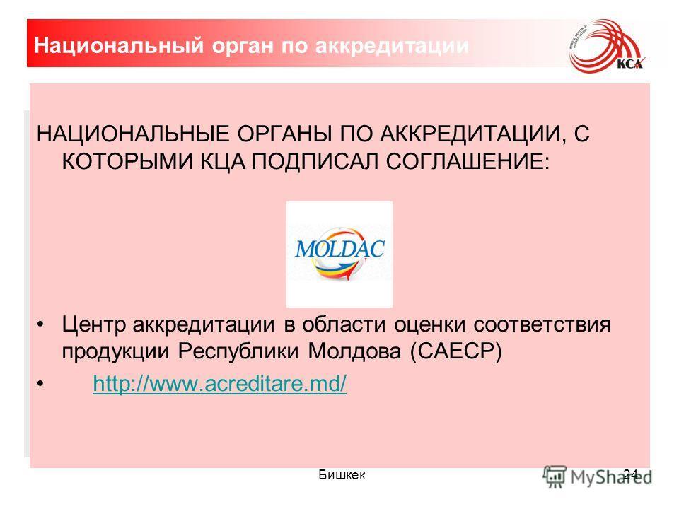 24 Национальный орган по аккредитации НАЦИОНАЛЬНЫЕ ОРГАНЫ ПО АККРЕДИТАЦИИ, С КОТОРЫМИ КЦА ПОДПИСАЛ СОГЛАШЕНИЕ: Центр аккредитации в области оценки соответствия продукции Республики Молдова (САЕСР) http://www.acreditare.md/ Бишкек