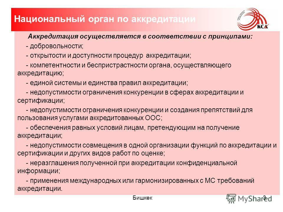 Бишкек 3 Аккредитация осуществляется в соответствии с принципами: - добровольности; - открытости и доступности процедур аккредитации; - компетентности и беспристрастности органа, осуществляющего аккредитацию; - единой системы и единства правил аккред