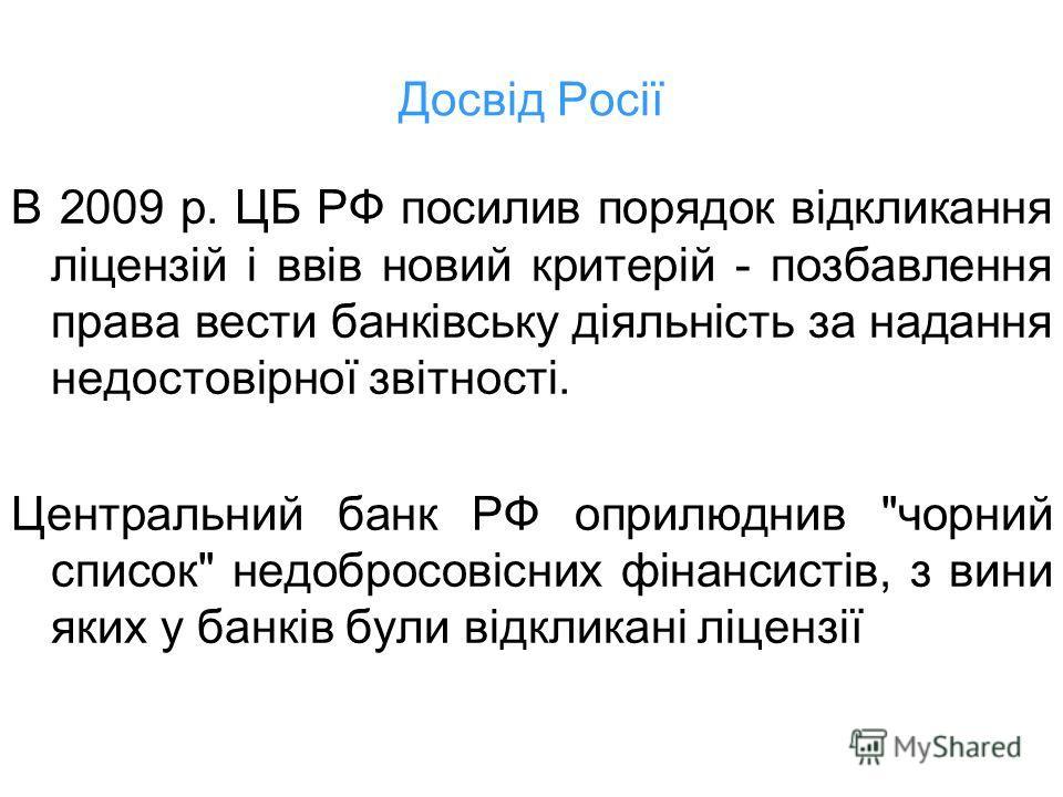Досвід Росії В 2009 р. ЦБ РФ поселив порядок відкликання ліцензій і ввів новый критерій - позбавлення права вести банківську діяльність за надання недостовірної звітності. Центральний банк РФ оприлюднив