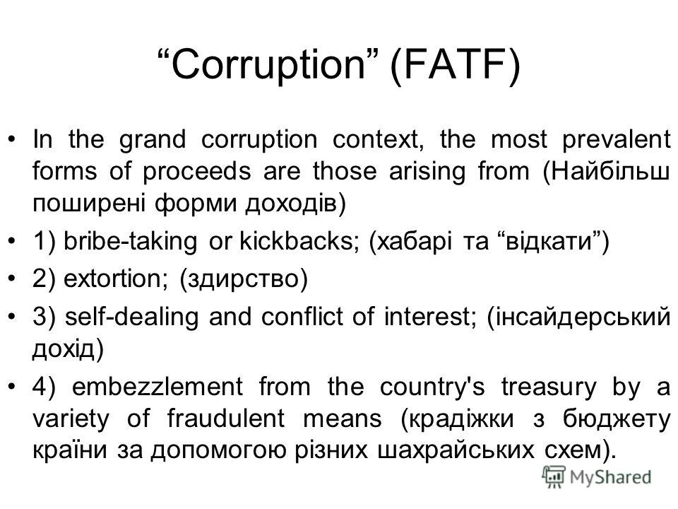 Corruption (FATF) In the grand corruption context, the most prevalent forms of proceeds are those arising from (Найбільш поширені форми доходів) 1) bribe-taking or kickbacks; (хабарі та відкати) 2) extortion; (здирство) 3) self-dealing and conflict o
