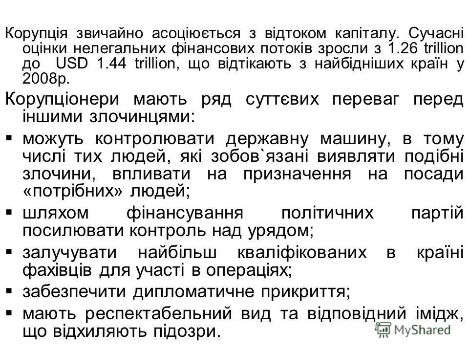 Корупція звичайно асоціюється з відтоком капіталу. Сучасні оцінки нелегальних фінансових потоків зросли з 1.26 trillion до USD 1.44 trillion, що відтікають з найбідніших країн у 2008 р. Корупціонери мають ряд суттєвих переваг перед іншими злочинцями: