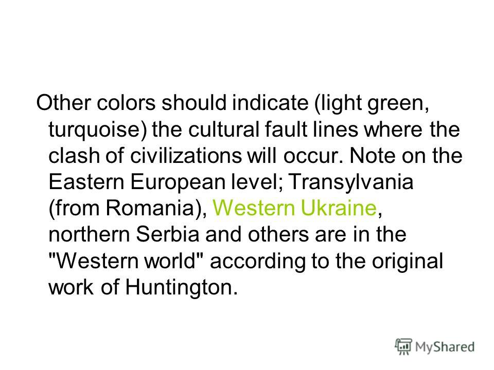 Other colors should indicate (light green, turquoise) the cultural fault lines where the clash of civilizations will occur. Note on the Eastern European level; Transylvania (from Romania), Western Ukraine, northern Serbia and others are in the