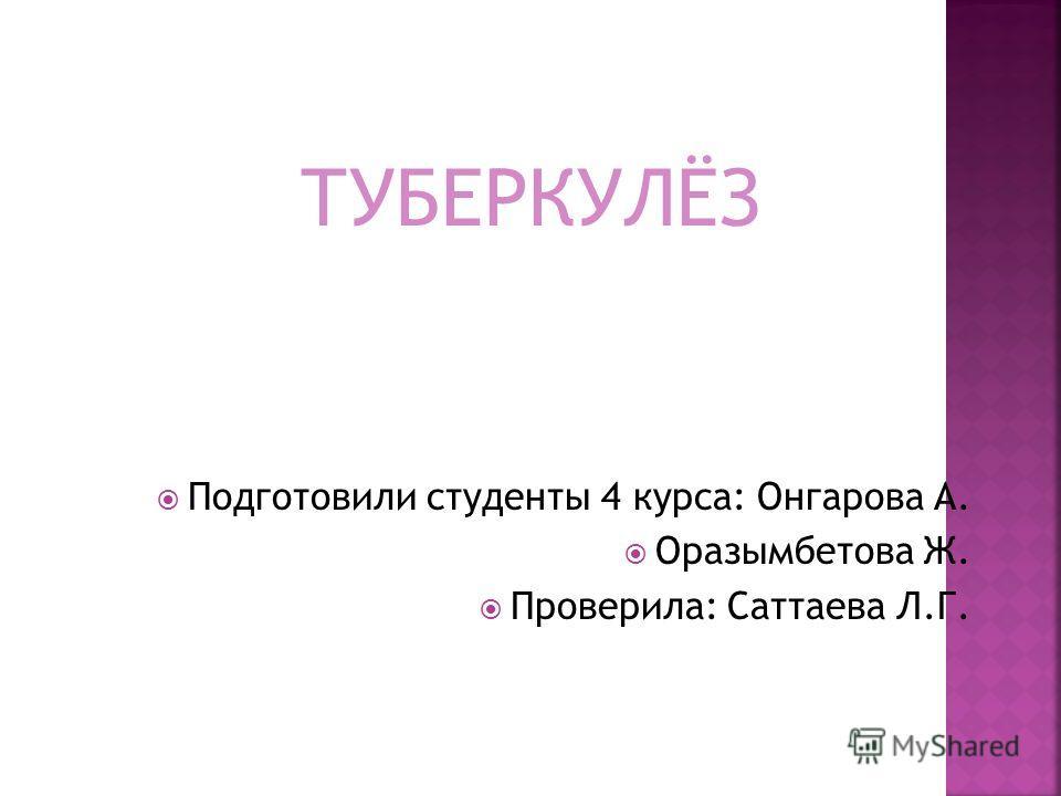 ТУБЕРКУЛЁЗ Подготовили студенты 4 курса: Онгарова А. Оразымбетова Ж. Проверила: Саттаева Л.Г.